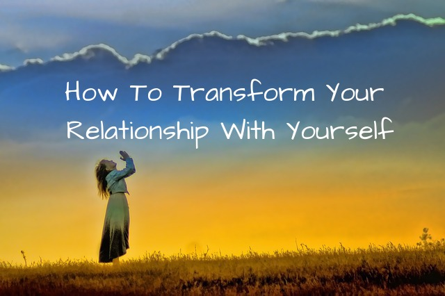 How To Transform Your Relationship With Yourself