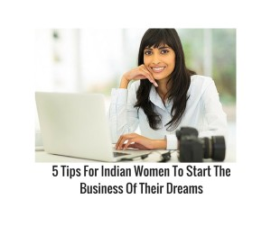 5 Tips For Indian Women To Start The Business Of Their Dreams